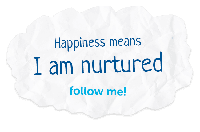 Happiness means I am nurtured. Follow me!