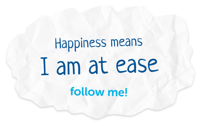 Happiness means I am at ease. Follow me!